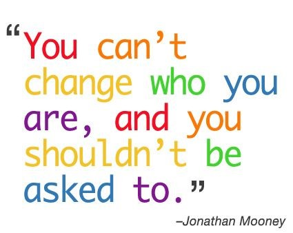 You can't change who you are, and you shouldn't be asked to.