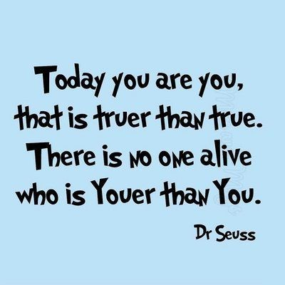 Today you are you, that is truer than true. There is no one alive you is Youer than You.